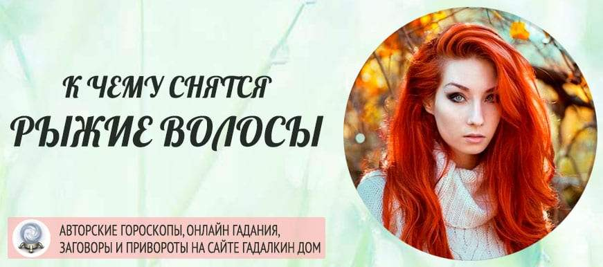 К чему снятся рыжие волосы: толкование значения сна по различным сонникам для мужчин и женщин
