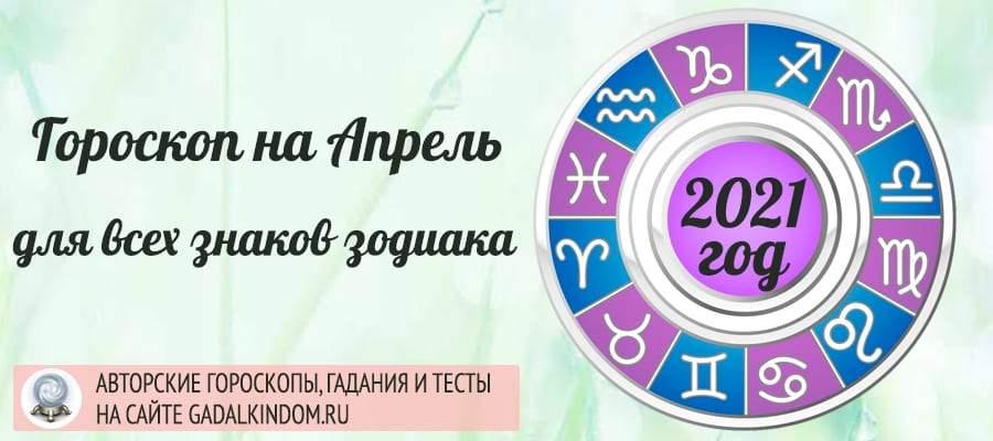Гороскоп на Апрель 2021 года по всем знакам Зодиака для женщин и мужчин